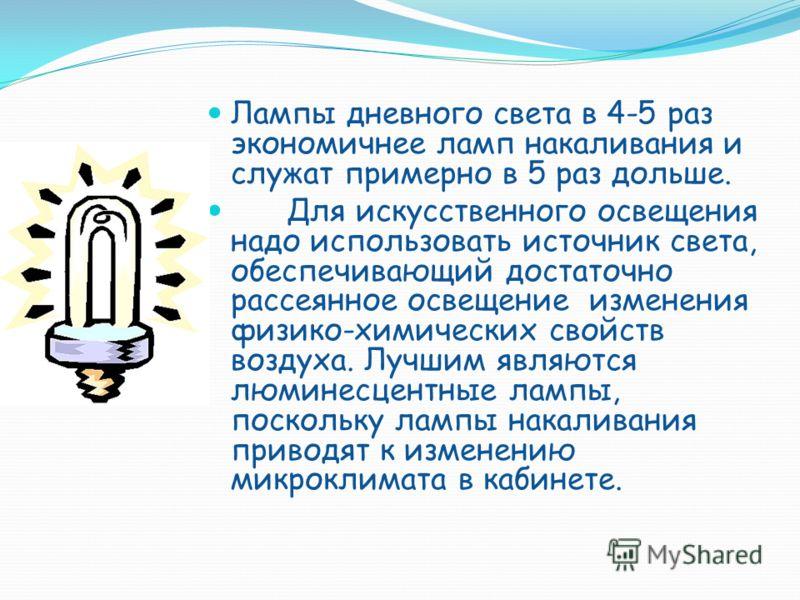 Лампы дневного света в 4-5 раз экономичнее ламп накаливания и служат примерно в 5 раз дольше. Для искусственного освещения надо использовать источник света, обеспечивающий достаточно рассеянное освещение изменения физико-химических свойств воздуха. Л