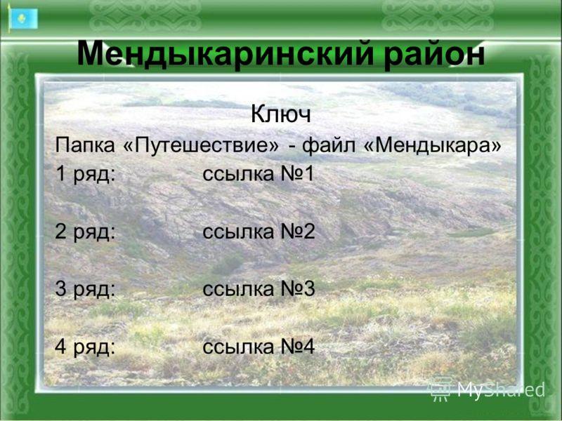 Мендыкаринский район Ключ Папка «Путешествие» - файл «Мендыкара» 1 ряд:ссылка 1 2 ряд:ссылка 2 3 ряд:ссылка 3 4 ряд:ссылка 4