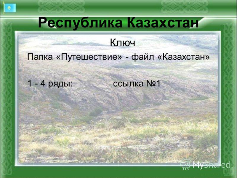 Республика Казахстан Ключ Папка «Путешествие» - файл «Казахстан» 1 - 4 ряды:ссылка 1