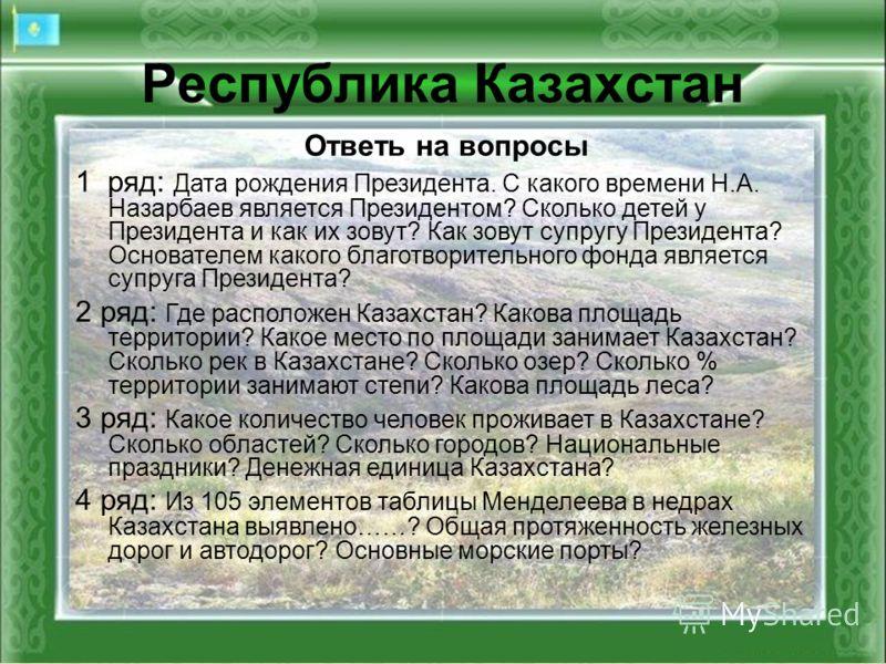 Республика Казахстан Ответь на вопросы 1 ряд: Дата рождения Президента. С какого времени Н.А. Назарбаев является Президентом? Сколько детей у Президента и как их зовут? Как зовут супругу Президента? Основателем какого благотворительного фонда являетс