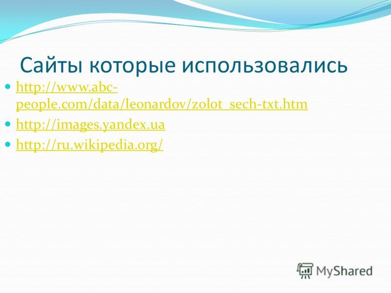 Сайты которые использовались http://www.abc- people.com/data/leonardov/zolot_sech-txt.htm http://www.abc- people.com/data/leonardov/zolot_sech-txt.htm http://images.yandex.ua http://ru.wikipedia.org/