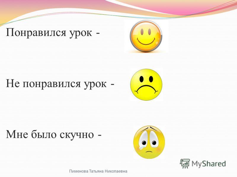 Пименова Татьяна Николаевна Понравился урок - Не понравился урок - Мне было скучно -