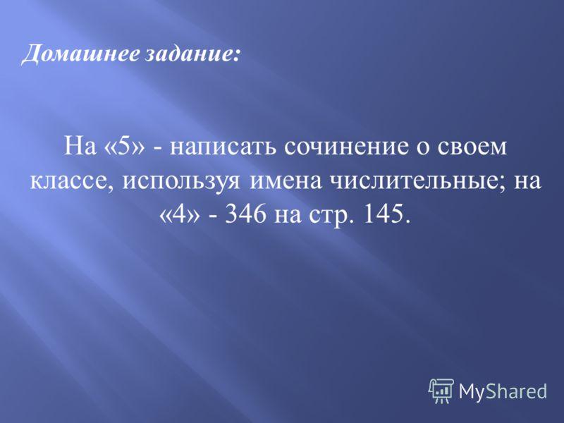Домашнее задание: На «5» - написать сочинение о своем классе, используя имена числительные; на «4» - 346 на стр. 145.