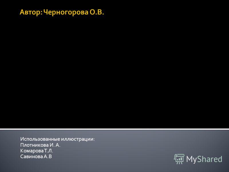 Использованные иллюстрации: Плотникова И. А. Комарова Т.Л. Савинова А.В
