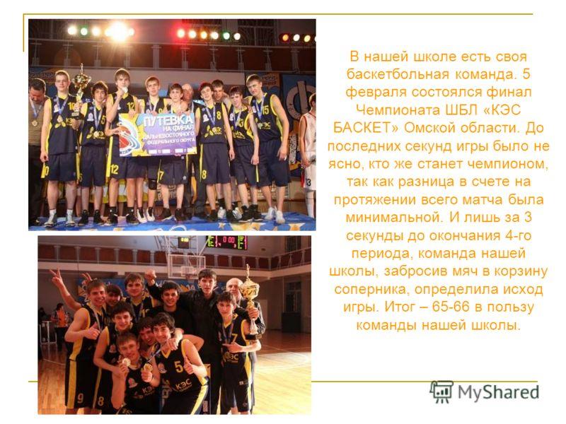 В нашей школе есть своя баскетбольная команда. 5 февраля состоялся финал Чемпионата ШБЛ «КЭС БАСКЕТ» Омской области. До последних секунд игры было не ясно, кто же станет чемпионом, так как разница в счете на протяжении всего матча была минимальной. И