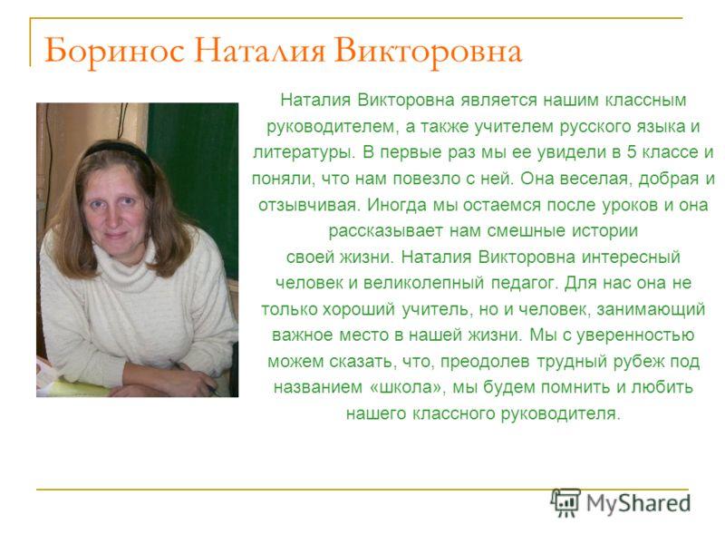 Наталия Викторовна является нашим классным руководителем, а также учителем русского языка и литературы. В первые раз мы ее увидели в 5 классе и поняли, что нам повезло с ней. Она веселая, добрая и отзывчивая. Иногда мы остаемся после уроков и она рас