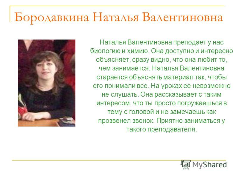 Бородавкина Наталья Валентиновна Наталья Валентиновна преподает у нас биологию и химию. Она доступно и интересно объясняет, сразу видно, что она любит то, чем занимается. Наталья Валентиновна старается объяснять материал так, чтобы его понимали все.