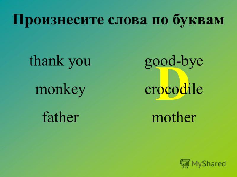 Произнесите слова по буквам D thank you monkey father good-bye crocodile mother