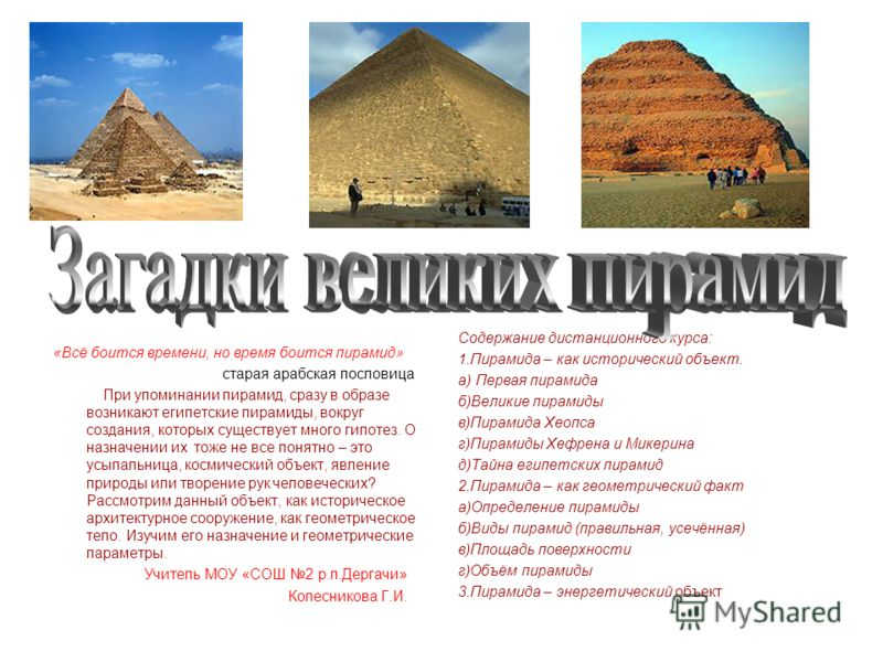 «Всё боится времени, но время боится пирамид» старая арабская пословица При упоминании пирамид, сразу в образе возникают египетские пирамиды, вокруг создания, которых существует много гипотез. О назначении их тоже не все понятно – это усыпальница, ко