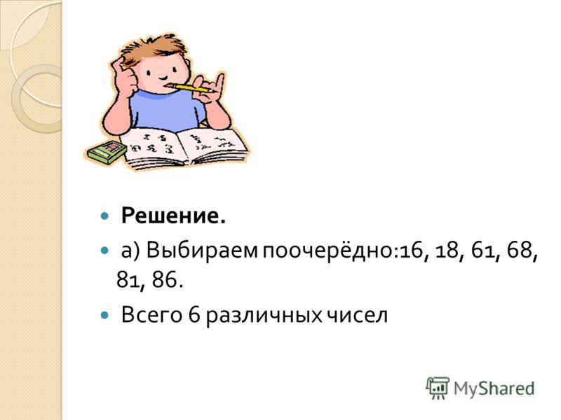 Решение. а ) Выбираем поочерёдно :16, 18, 61, 68, 81, 86. Всего 6 различных чисел
