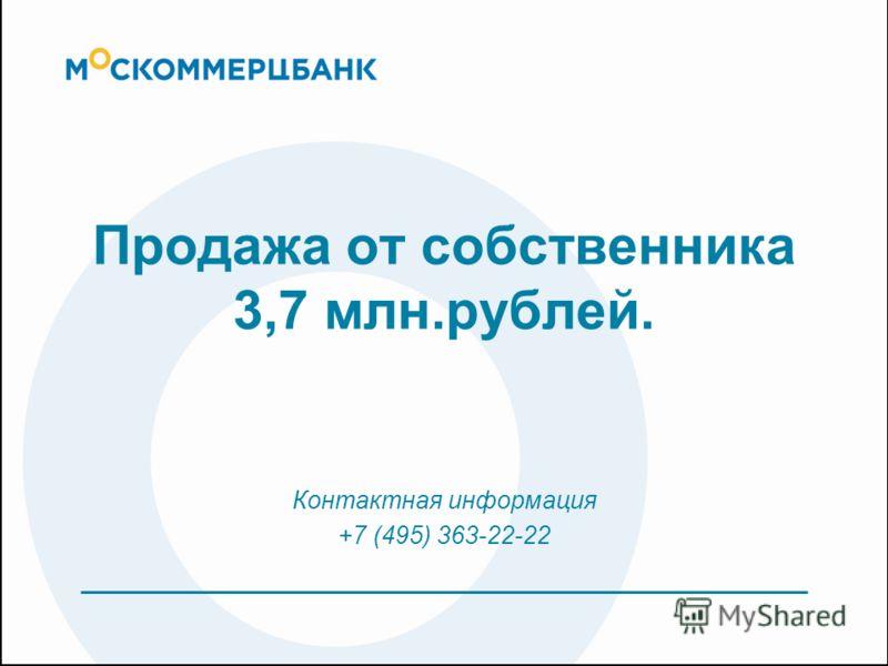 Продажа от собственника 3,7 млн.рублей. Контактная информация +7 (495) 363-22-22