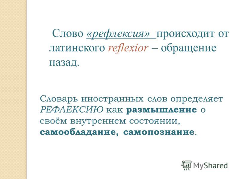 Слово «рефлексия» происходит от латинского reflexior – обращение назад. Словарь иностранных слов определяет РЕФЛЕКСИЮ как размышление о своём внутреннем состоянии, самообладание, самопознание.