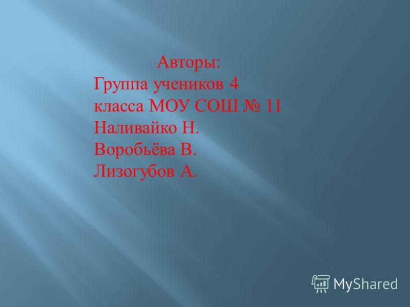 Авторы : Группа учеников 4 класса МОУ СОШ 11 Наливайко Н. Воробьёва В. Лизогубов А.
