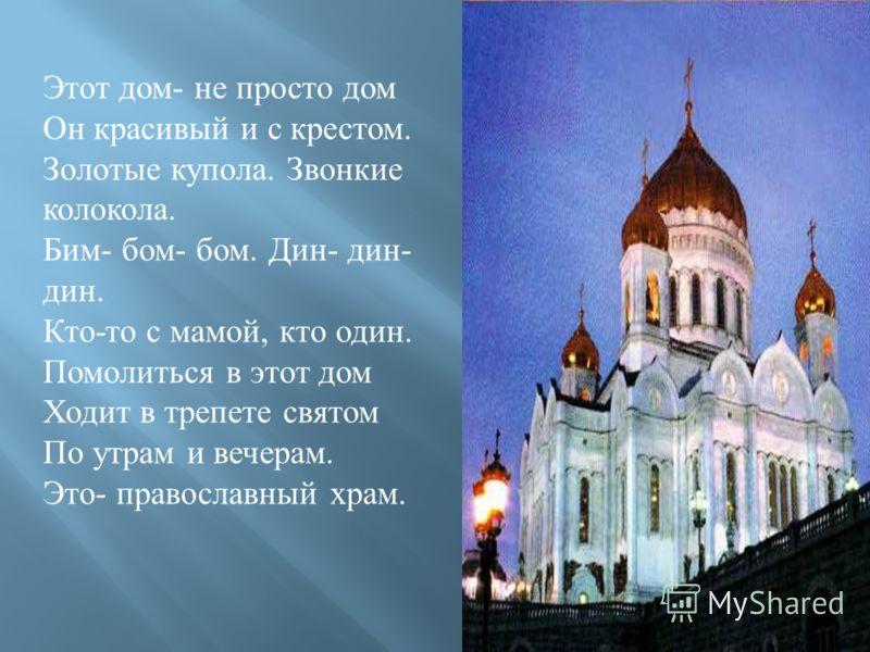Этот дом - не просто дом Он красивый и с крестом. Золотые купола. Звонкие колокола. Бим - бом - бом. Дин - дин - дин. Кто - то с мамой, кто один. Помолиться в этот дом Ходит в трепете святом По утрам и вечерам. Это - православный храм.