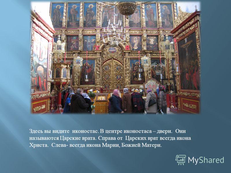Здесь вы видите иконостас. В центре иконостаса – двери. Они называются Царские врата. Справа от Царских врат всегда икона Христа. Слева - всегда икона Марии, Божией Матери.