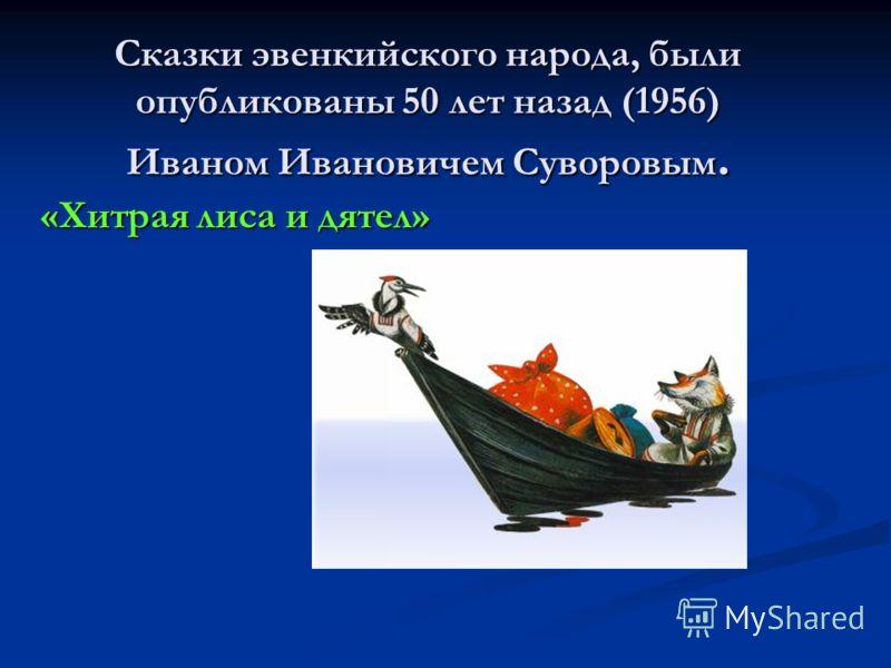 Сказки эвенкийского народа, были опубликованы 50 лет назад (1956) Иваном Ивановичем Суворовым. «Хитрая лиса и дятел»