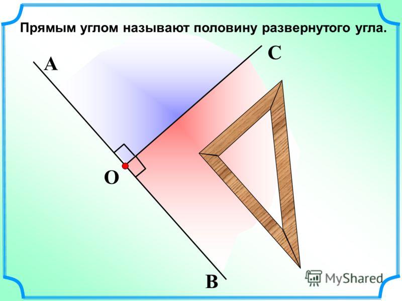Прямым углом называют половину развернутого угла. О В А С