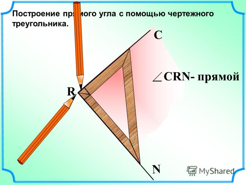 Построение прямого угла с помощью чертежного треугольника. R С N СRN- прямой
