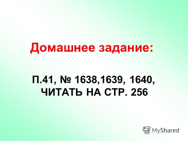 П.41, 1638,1639, 1640, ЧИТАТЬ НА СТР. 256 Домашнее задание: