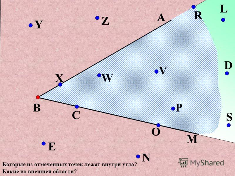 В М А N C X Y Z W V O P S D L R E Которые из отмеченных точек лежат внутри угла? Какие во внешней области?