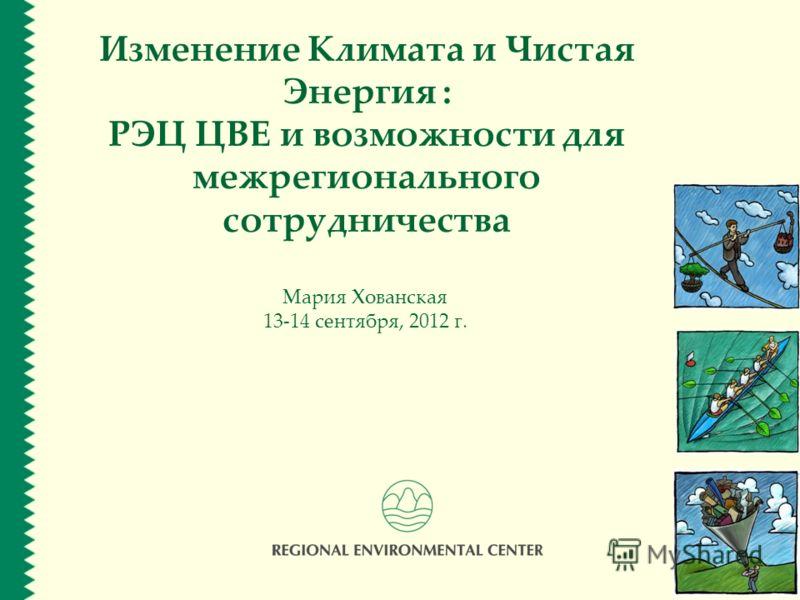 Изменение Климата и Чистая Энергия : РЭЦ ЦВЕ и возможности для межрегионального сотрудничества Мария Хованская 13-14 сентября, 2012 г.
