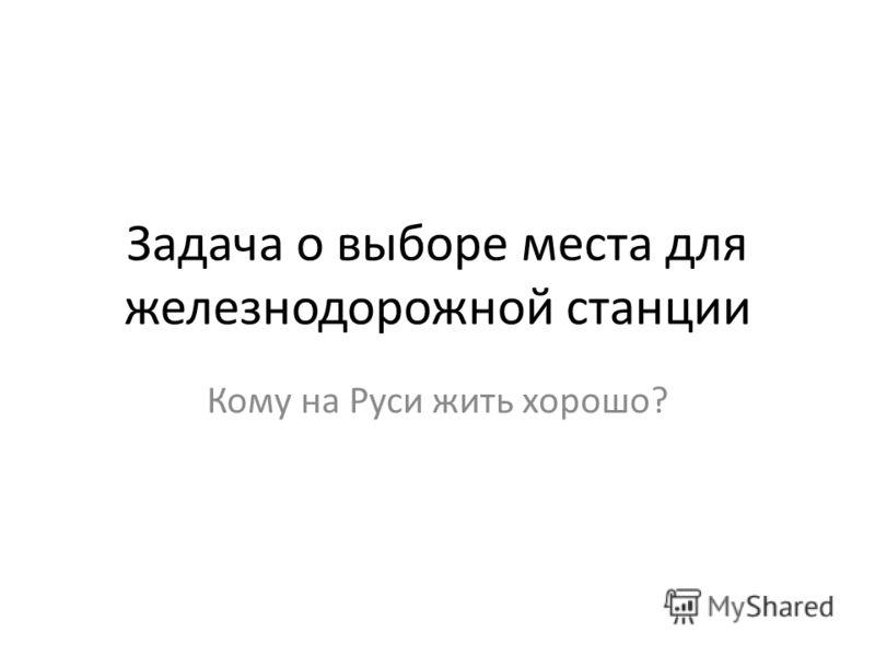 Задача о выборе места для железнодорожной станции Кому на Руси жить хорошо?