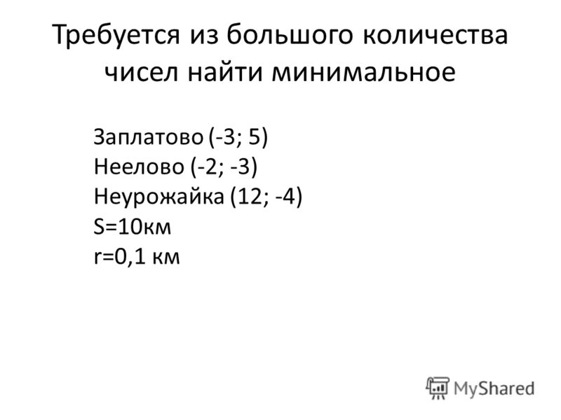 Требуется из большого количества чисел найти минимальное Заплатово (-3; 5) Неелово (-2; -3) Неурожайка (12; -4) S=10км r=0,1 км