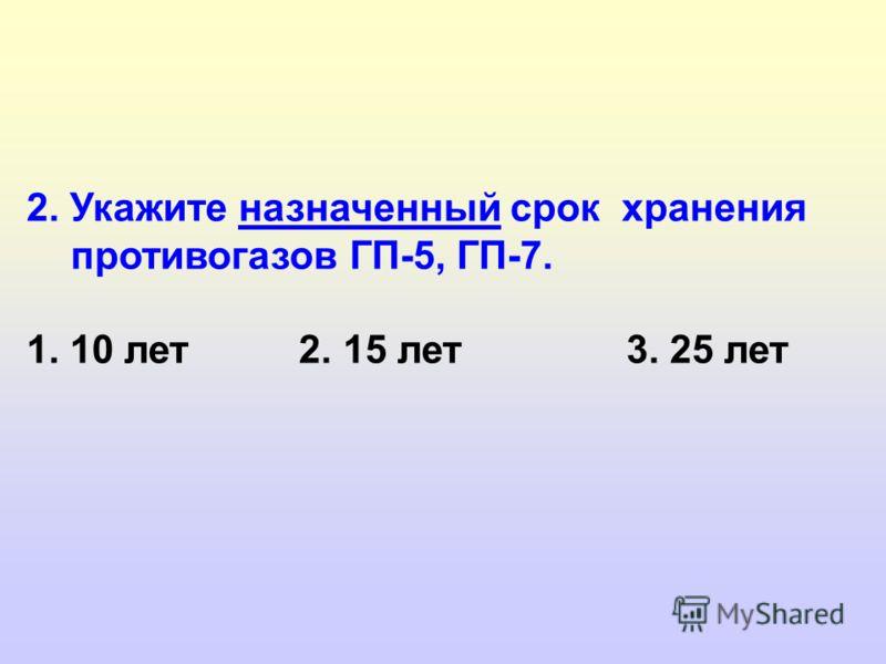 2. Укажите назначенный срок хранения противогазов ГП-5, ГП-7. 1. 10 лет 2. 15 лет 3. 25 лет