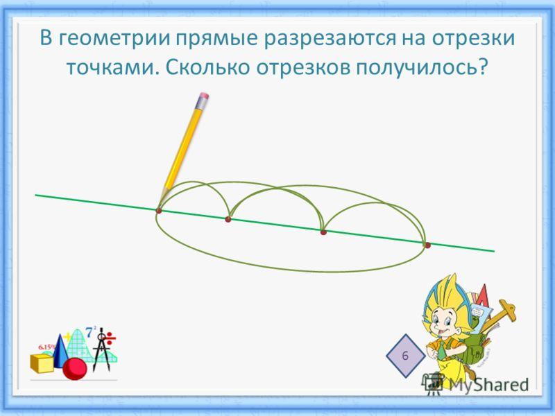 В геометрии прямые разрезаются на отрезки точками. Сколько отрезков получилось? 6