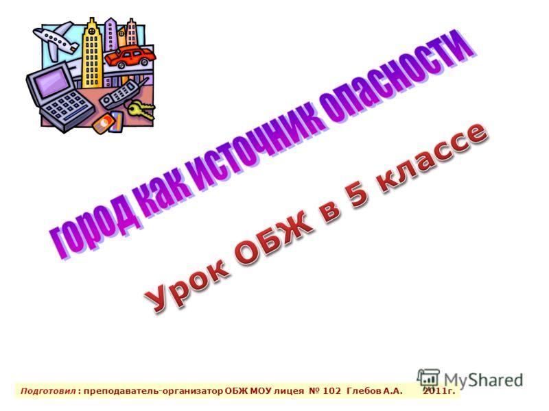 Подготовил : преподаватель-организатор ОБЖ МОУ лицея 102 Глебов А.А. 2011г.
