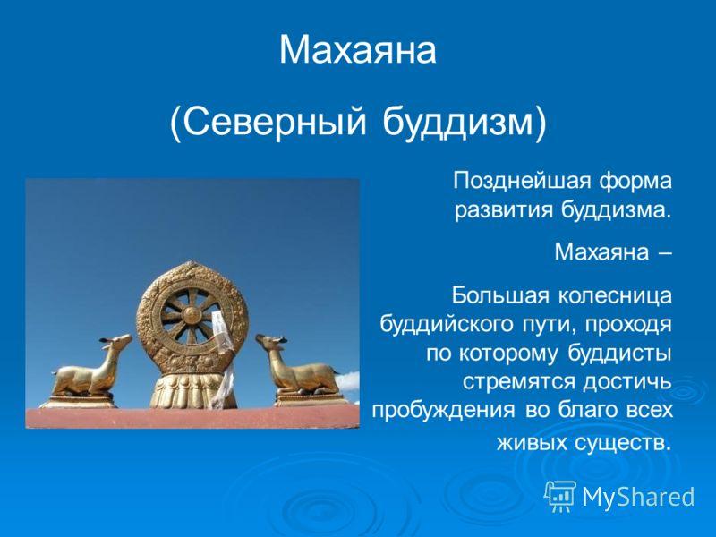 Махаяна (Северный буддизм) Позднейшая форма развития буддизма. Махаяна – Большая колесница буддийского пути, проходя по которому буддисты стремятся достичь пробуждения во благо всех живых существ.
