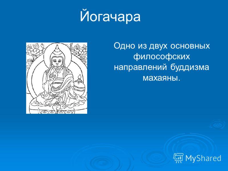 Йогачара Одно из двух основных философских направлений буддизма махаяны.