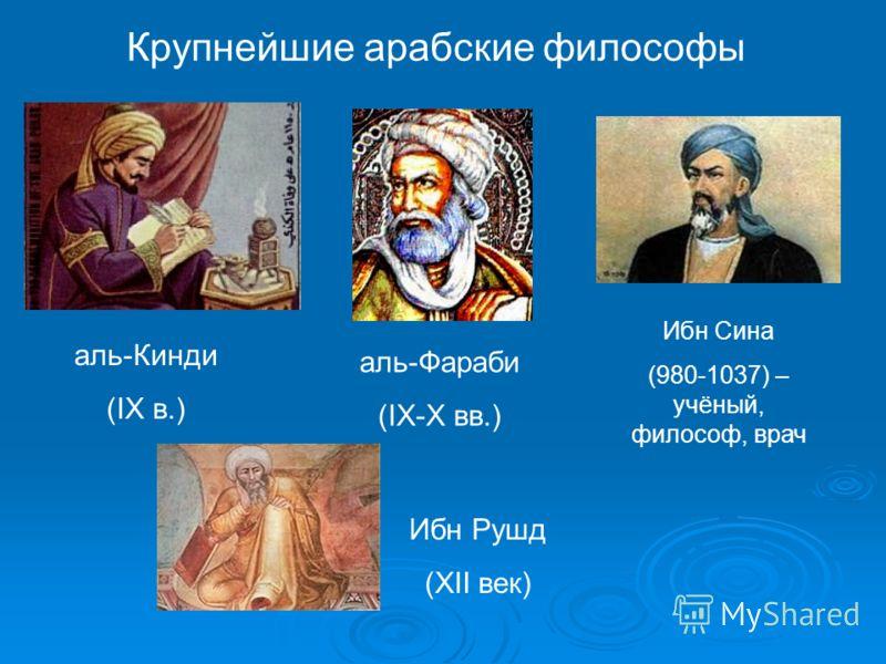 Крупнейшие арабские философы аль-Кинди (IX в.) аль-Фараби (IX-X вв.) Ибн Сина (980-1037) – учёный, философ, врач Ибн Рушд (XII век)