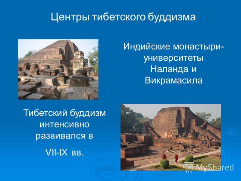 Центры тибетского буддизма Индийские монастыри- университеты Наланда и Викрамасила Тибетский буддизм интенсивно развивался в VII-IX вв.