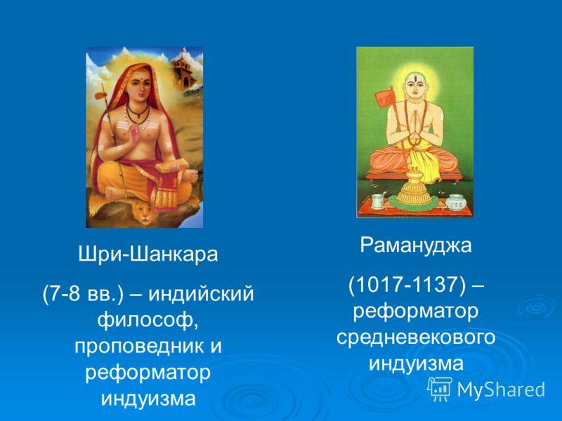 Рамануджа (1017-1137) – реформатор средневекового индуизма Шри-Шанкара (7-8 вв.) – индийский философ, проповедник и реформатор индуизма