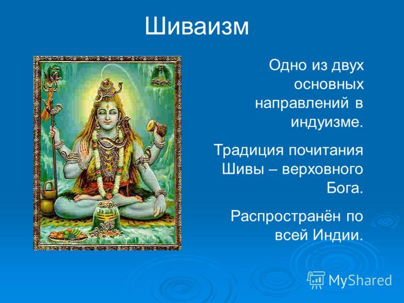 Шиваизм Одно из двух основных направлений в индуизме. Традиция почитания Шивы – верховного Бога. Распространён по всей Индии.