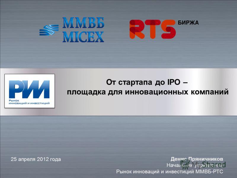 От стартапа до IPO – площадка для инновационных компаний 25 апреля 2012 года Денис Пряничников Начальник управления Рынок инноваций и инвестиций ММВБ-РТС