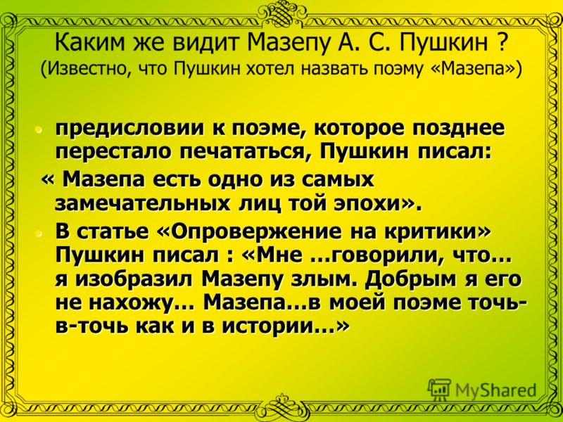 Каким же видит Мазепу А. С. Пушкин ? (Известно, что Пушкин хотел назвать поэму «Мазепа») предисловии к поэме, которое позднее перестало печататься, Пушкин писал: « Мазепа есть одно из самых замечательных лиц той эпохи». В статье «Опровержение на крит