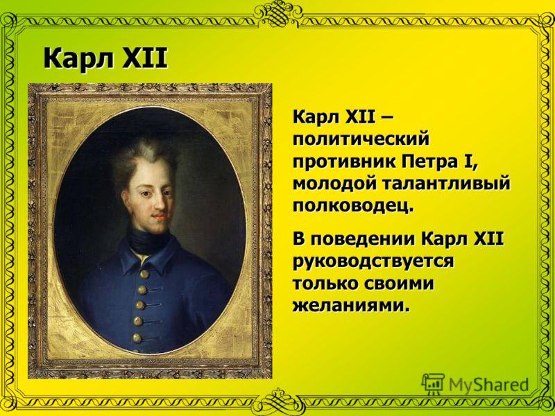 Карл ХII Карл ХII – политический противник Петра I, молодой талантливый полководец. В поведении Карл ХII руководствуется только своими желаниями.