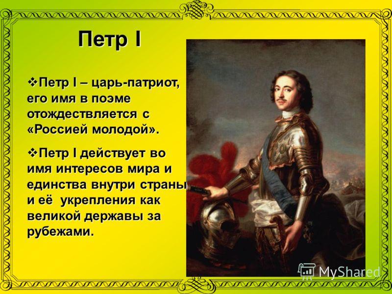 Петр I Петр I – царь-патриот, его имя в поэме отождествляется с «Россией молодой». Петр I действует во имя интересов мира и единства внутри страны и её укрепления как великой державы за рубежами.