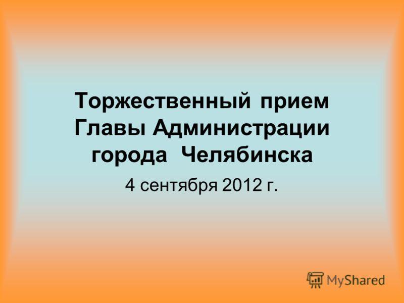 Торжественный прием Главы Администрации города Челябинска 4 сентября 2012 г.
