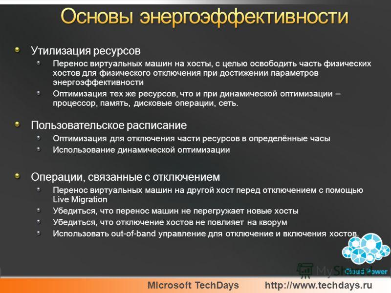Microsoft TechDayshttp://www.techdays.ru Утилизация ресурсов Перенос виртуальных машин на хосты, с целью освободить часть физических хостов для физического отключения при достижении параметров энергоэффективности Оптимизация тех же ресурсов, что и пр