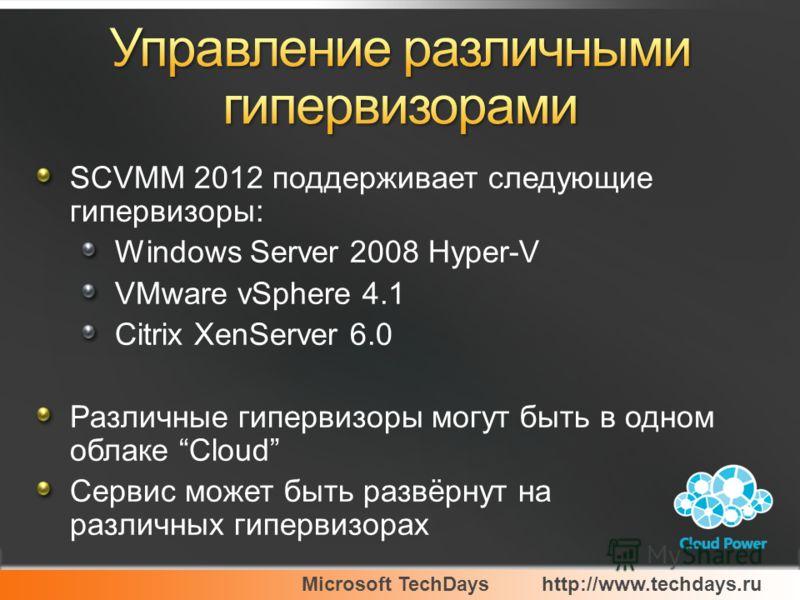 Microsoft TechDayshttp://www.techdays.ru SCVMM 2012 поддерживает следующие гипервизоры: Windows Server 2008 Hyper-V VMware vSphere 4.1 Citrix XenServer 6.0 Различные гипервизоры могут быть в одном облаке Cloud Сервис может быть развёрнут на различных