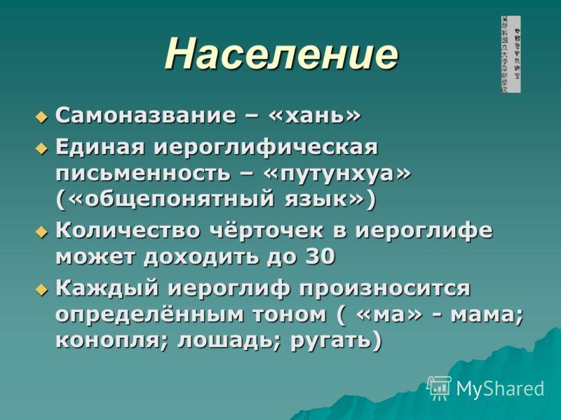 Население Самоназвание – «хань» Самоназвание – «хань» Единая иероглифическая письменность – «путунхуа» («общепонятный язык») Единая иероглифическая письменность – «путунхуа» («общепонятный язык») Количество чёрточек в иероглифе может доходить до 30 К