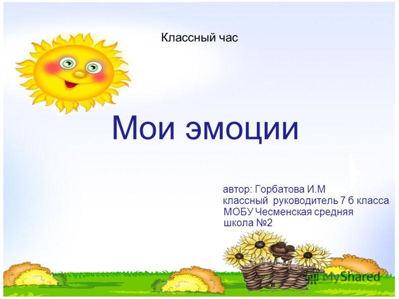 Классный час Мои эмоции автор: Горбатова И.М классный руководитель 7 б класса МОБУ Чесменская средняя школа 2