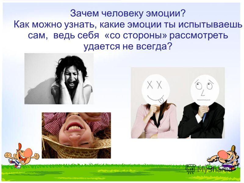 Зачем человеку эмоции? Как можно узнать, какие эмоции ты испытываешь сам, ведь себя «со стороны» рассмотреть удается не всегда?