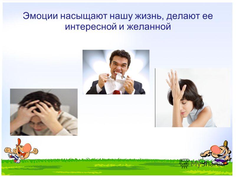Эмоции насыщают нашу жизнь, делают ее интересной и желанной