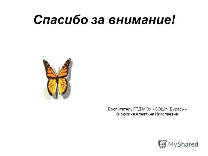 Спасибо за внимание! Воспитатель ГПД МОУ «СОШ п. Бурасы» Кирюхина Алевтина Николаевна