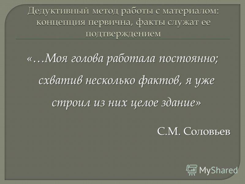 «…Моя голова работала постоянно; схватив несколько фактов, я уже строил из них целое здание» С.М. Соловьев