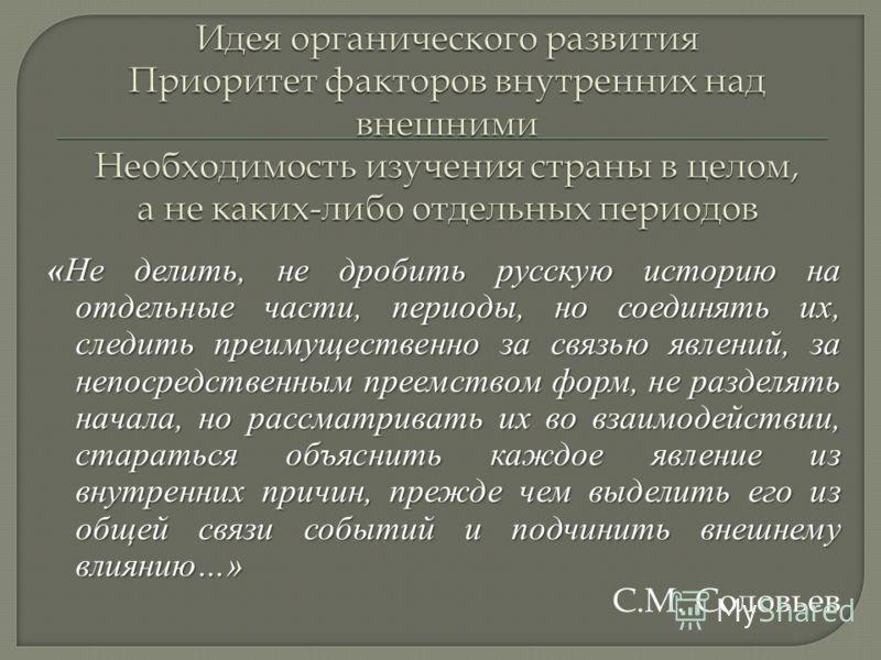 «Не делить, не дробить русскую историю на отдельные части, периоды, но соединять их, следить преимущественно за связью явлений, за непосредственным преемством форм, не разделять начала, но рассматривать их во взаимодействии, стараться объяснить каждо